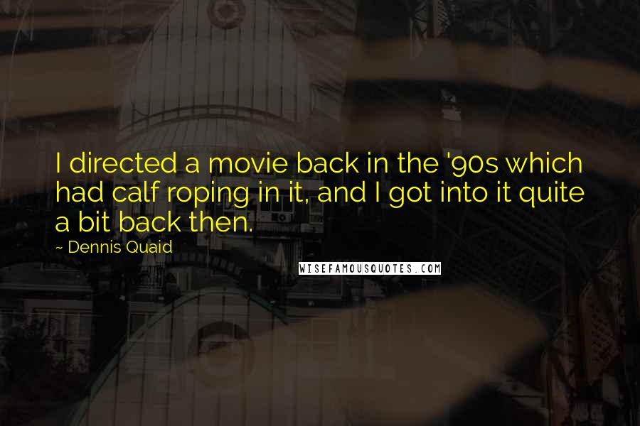 Dennis Quaid quotes: I directed a movie back in the '90s which had calf roping in it, and I got into it quite a bit back then.