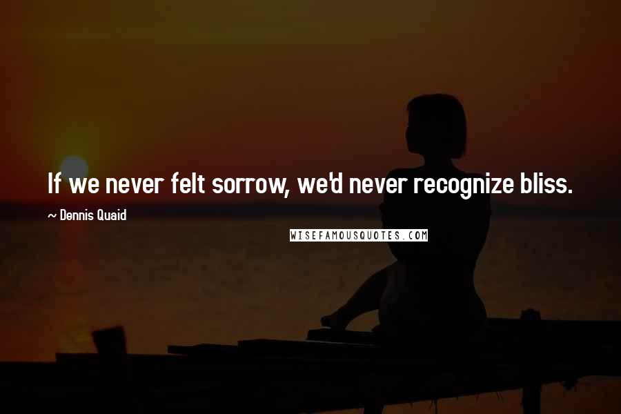 Dennis Quaid quotes: If we never felt sorrow, we'd never recognize bliss.
