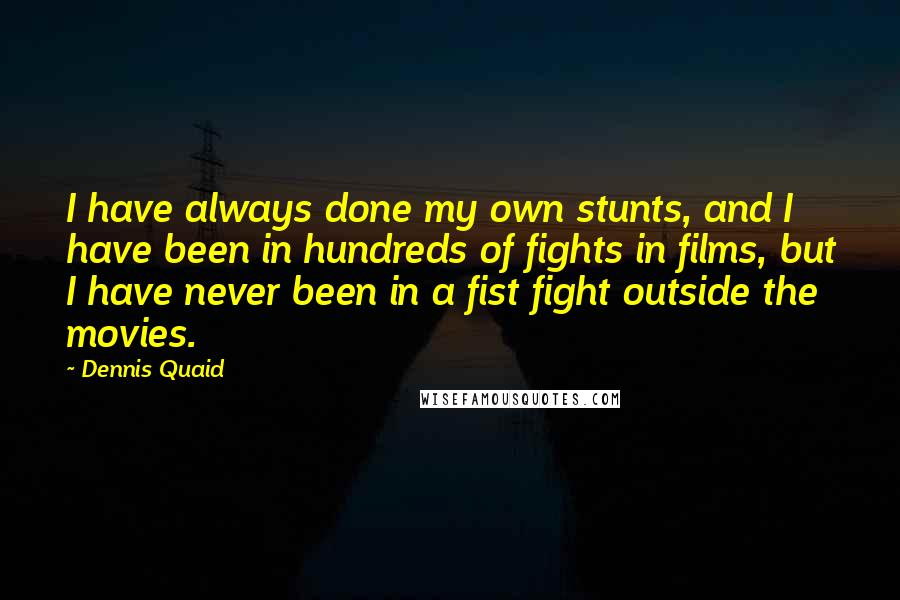 Dennis Quaid quotes: I have always done my own stunts, and I have been in hundreds of fights in films, but I have never been in a fist fight outside the movies.