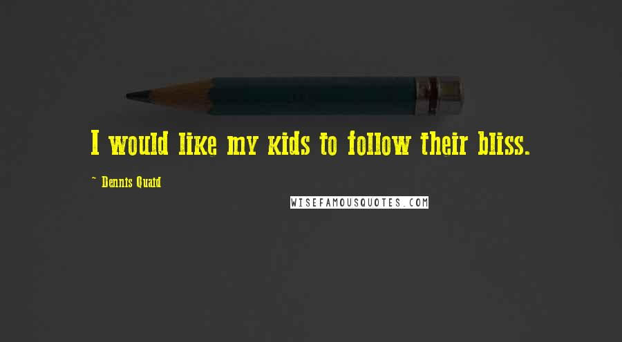 Dennis Quaid quotes: I would like my kids to follow their bliss.