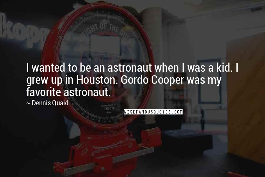 Dennis Quaid quotes: I wanted to be an astronaut when I was a kid. I grew up in Houston. Gordo Cooper was my favorite astronaut.