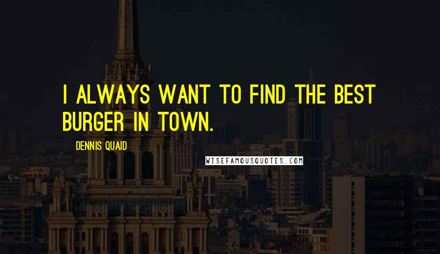 Dennis Quaid quotes: I always want to find the best burger in town.