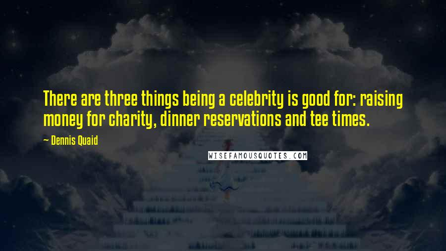Dennis Quaid quotes: There are three things being a celebrity is good for: raising money for charity, dinner reservations and tee times.