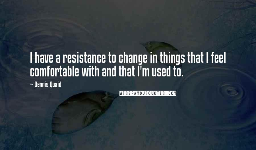 Dennis Quaid quotes: I have a resistance to change in things that I feel comfortable with and that I'm used to.
