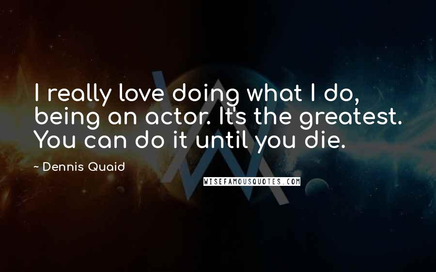 Dennis Quaid quotes: I really love doing what I do, being an actor. It's the greatest. You can do it until you die.