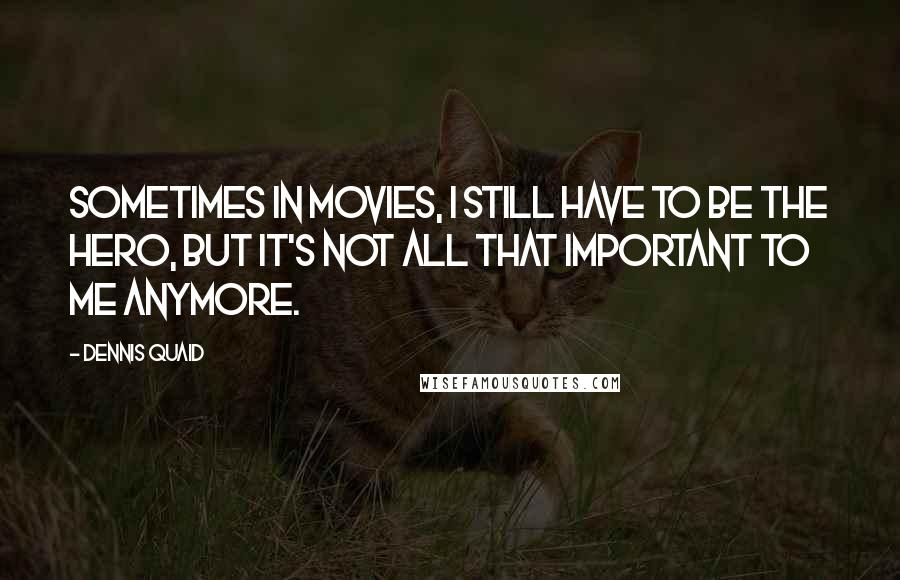 Dennis Quaid quotes: Sometimes in movies, I still have to be the hero, but it's not all that important to me anymore.
