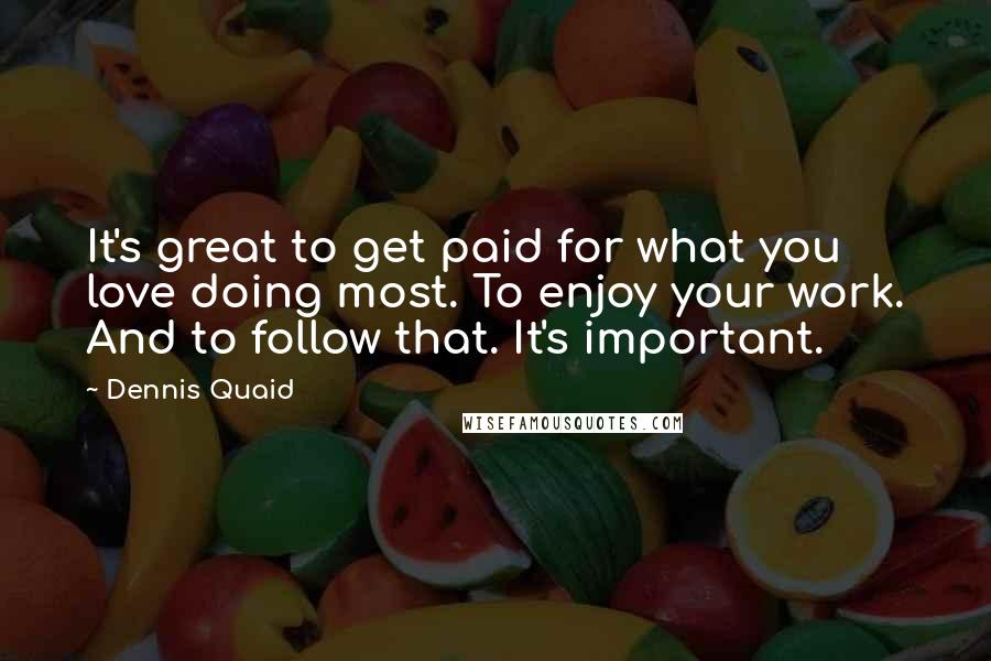 Dennis Quaid quotes: It's great to get paid for what you love doing most. To enjoy your work. And to follow that. It's important.