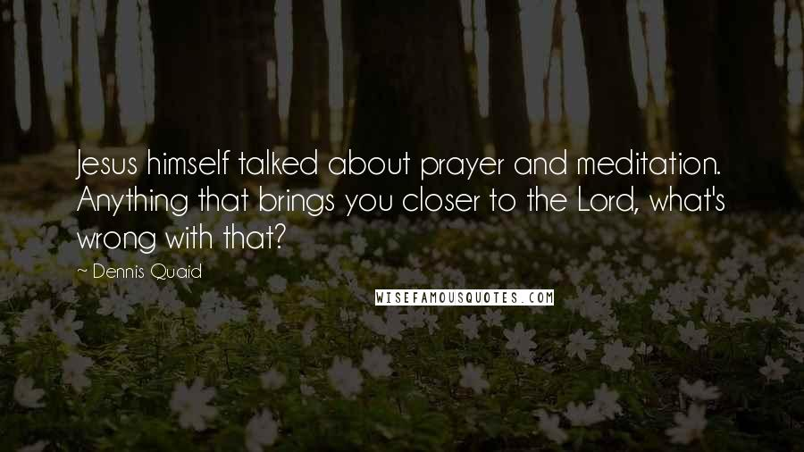 Dennis Quaid quotes: Jesus himself talked about prayer and meditation. Anything that brings you closer to the Lord, what's wrong with that?