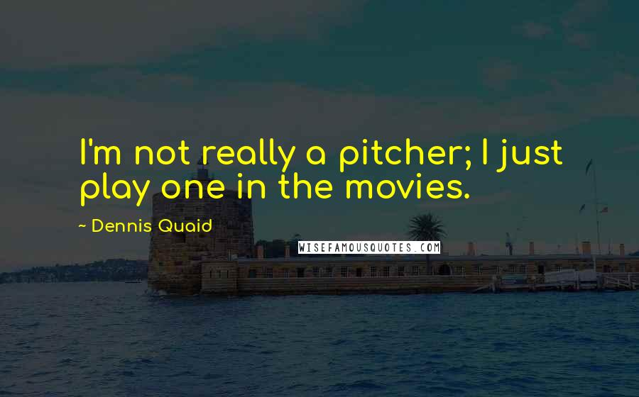 Dennis Quaid quotes: I'm not really a pitcher; I just play one in the movies.