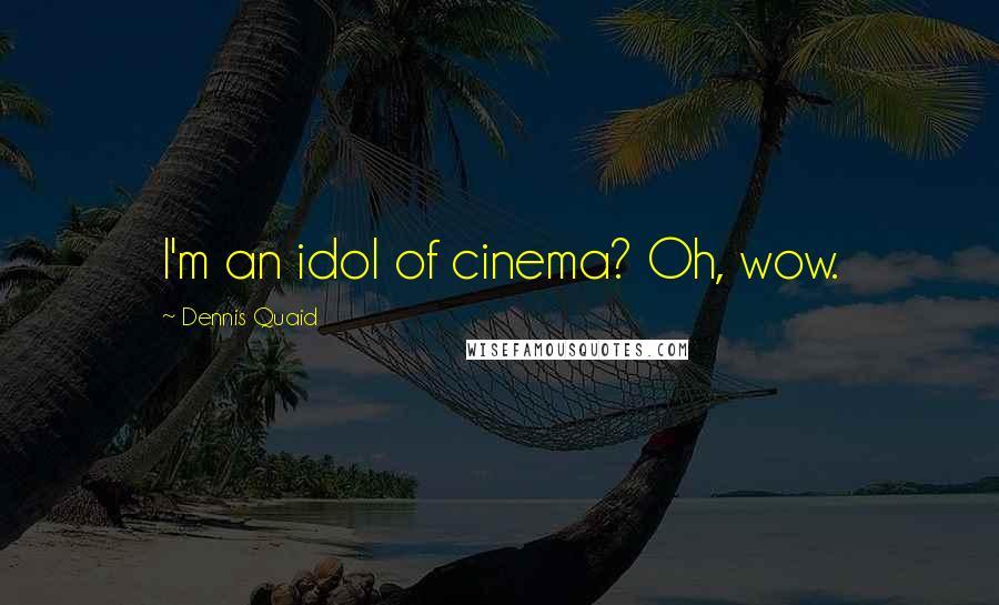 Dennis Quaid quotes: I'm an idol of cinema? Oh, wow.