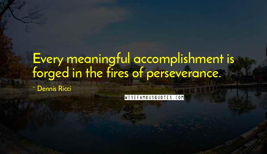 Dennis Ricci quotes: Every meaningful accomplishment is forged in the fires of perseverance.