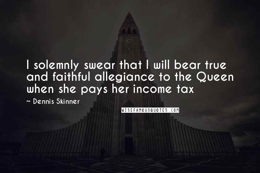 Dennis Skinner quotes: I solemnly swear that I will bear true and faithful allegiance to the Queen when she pays her income tax