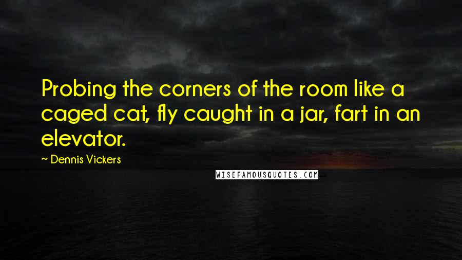 Dennis Vickers quotes: Probing the corners of the room like a caged cat, fly caught in a jar, fart in an elevator.