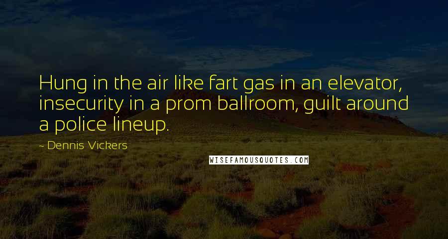 Dennis Vickers quotes: Hung in the air like fart gas in an elevator, insecurity in a prom ballroom, guilt around a police lineup.