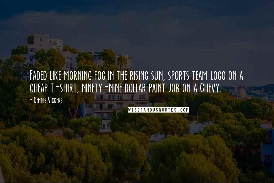 Dennis Vickers quotes: Faded like morning fog in the rising sun, sports team logo on a cheap T-shirt, ninety-nine dollar paint job on a Chevy.