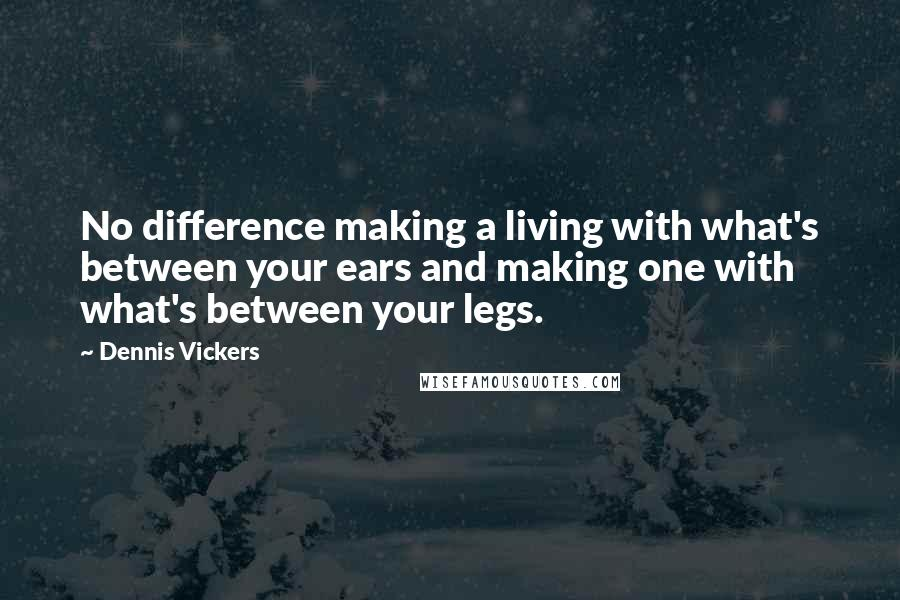 Dennis Vickers quotes: No difference making a living with what's between your ears and making one with what's between your legs.
