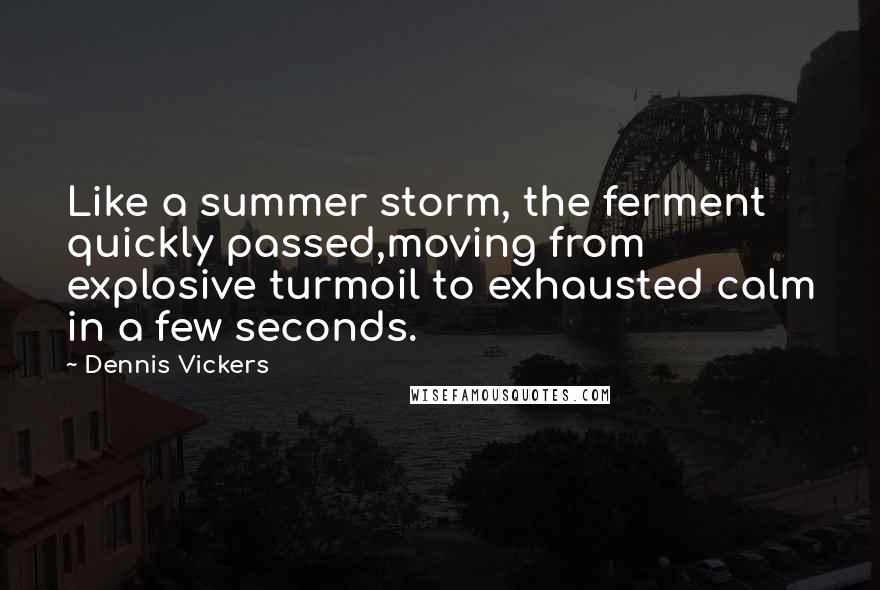Dennis Vickers quotes: Like a summer storm, the ferment quickly passed,moving from explosive turmoil to exhausted calm in a few seconds.