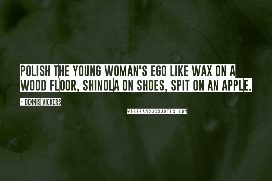 Dennis Vickers quotes: Polish the young woman's ego like wax on a wood floor, Shinola on shoes, spit on an apple.