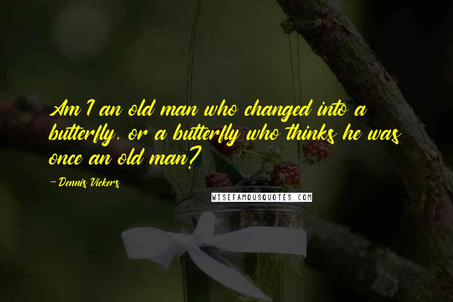 Dennis Vickers quotes: Am I an old man who changed into a butterfly, or a butterfly who thinks he was once an old man?