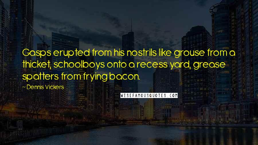Dennis Vickers quotes: Gasps erupted from his nostrils like grouse from a thicket, schoolboys onto a recess yard, grease spatters from frying bacon.