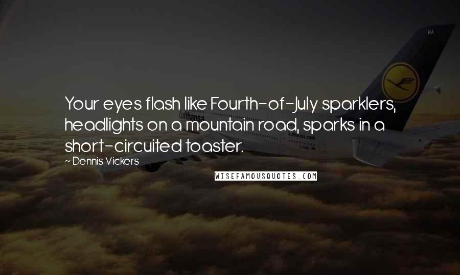 Dennis Vickers quotes: Your eyes flash like Fourth-of-July sparklers, headlights on a mountain road, sparks in a short-circuited toaster.