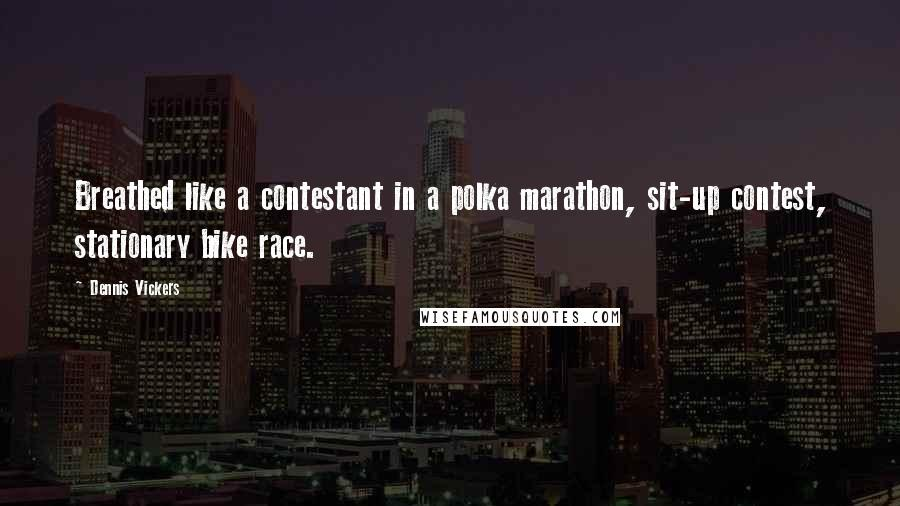 Dennis Vickers quotes: Breathed like a contestant in a polka marathon, sit-up contest, stationary bike race.