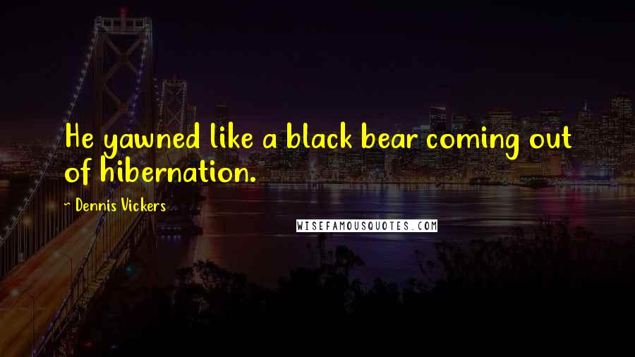Dennis Vickers quotes: He yawned like a black bear coming out of hibernation.