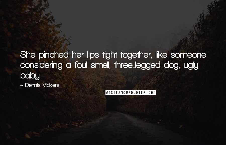 Dennis Vickers quotes: She pinched her lips tight together, like someone considering a foul smell, three-legged dog, ugly baby.