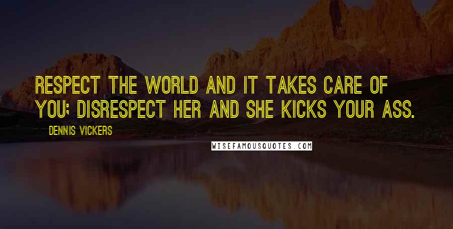 Dennis Vickers quotes: Respect the world and it takes care of you; disrespect her and she kicks your ass.