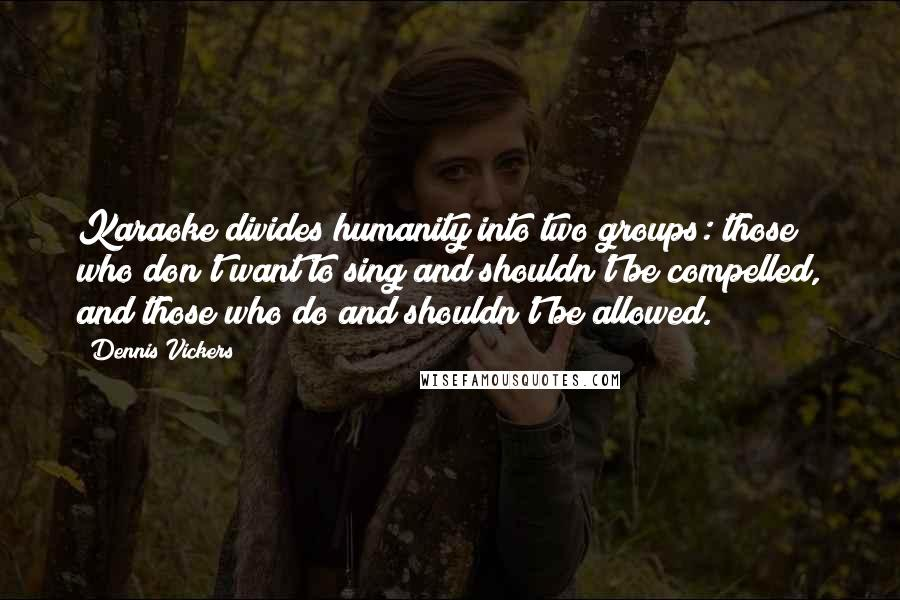 Dennis Vickers quotes: Karaoke divides humanity into two groups: those who don't want to sing and shouldn't be compelled, and those who do and shouldn't be allowed.