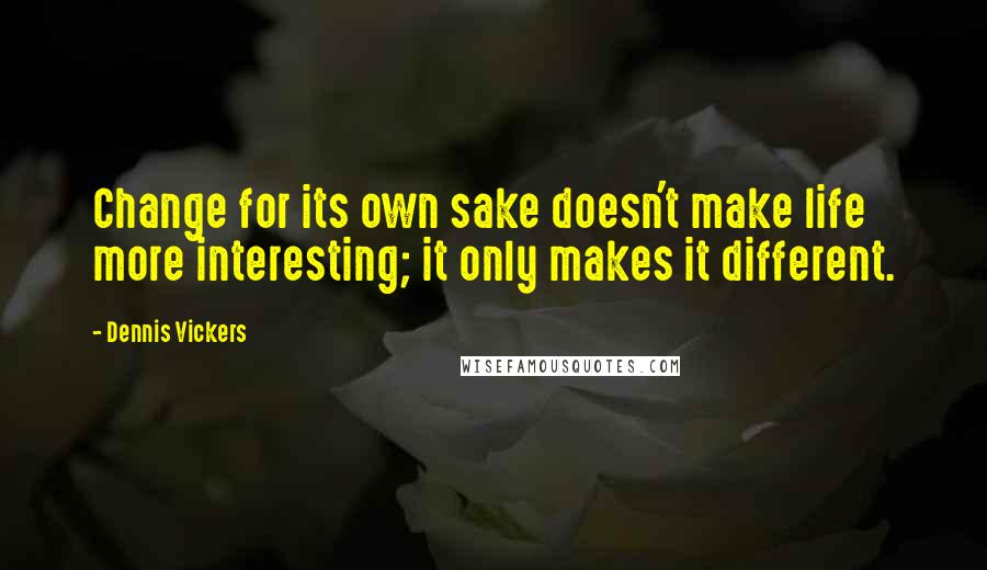 Dennis Vickers quotes: Change for its own sake doesn't make life more interesting; it only makes it different.