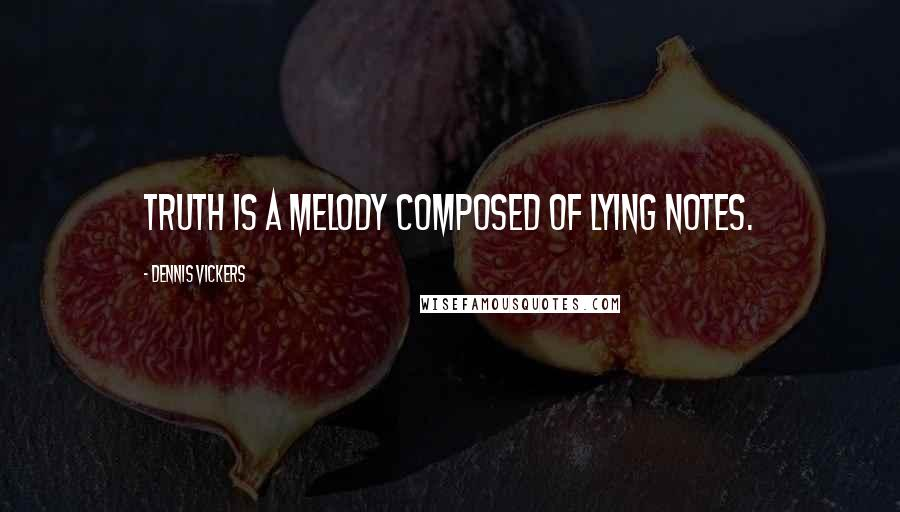 Dennis Vickers quotes: Truth is a melody composed of lying notes.