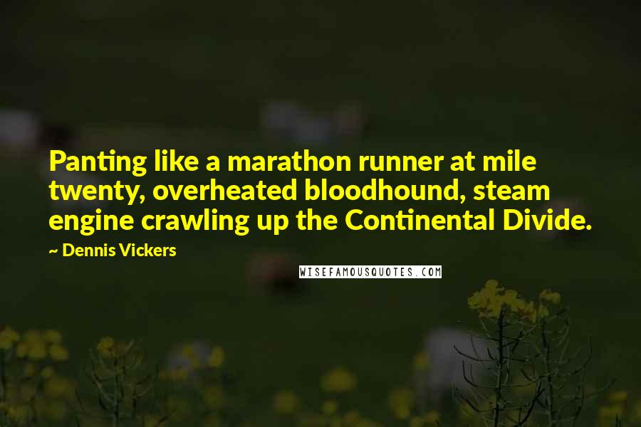 Dennis Vickers quotes: Panting like a marathon runner at mile twenty, overheated bloodhound, steam engine crawling up the Continental Divide.