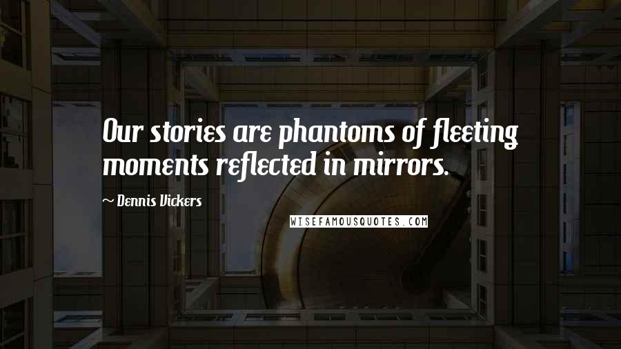 Dennis Vickers quotes: Our stories are phantoms of fleeting moments reflected in mirrors.
