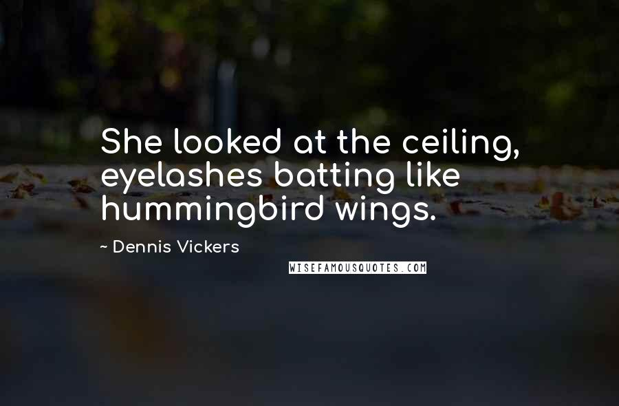 Dennis Vickers quotes: She looked at the ceiling, eyelashes batting like hummingbird wings.