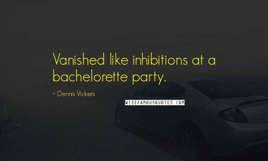 Dennis Vickers quotes: Vanished like inhibitions at a bachelorette party.