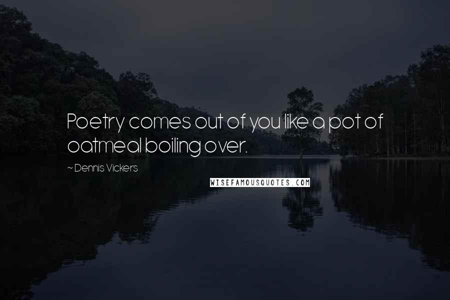 Dennis Vickers quotes: Poetry comes out of you like a pot of oatmeal boiling over.