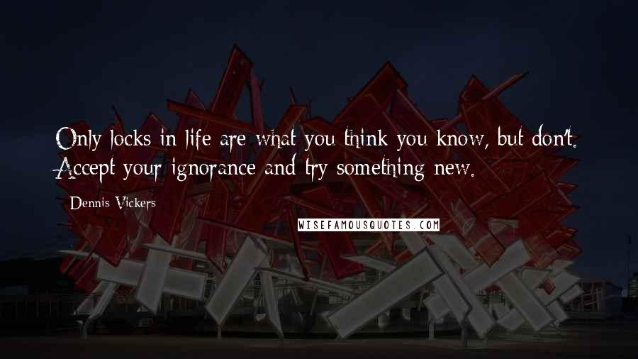 Dennis Vickers quotes: Only locks in life are what you think you know, but don't. Accept your ignorance and try something new.