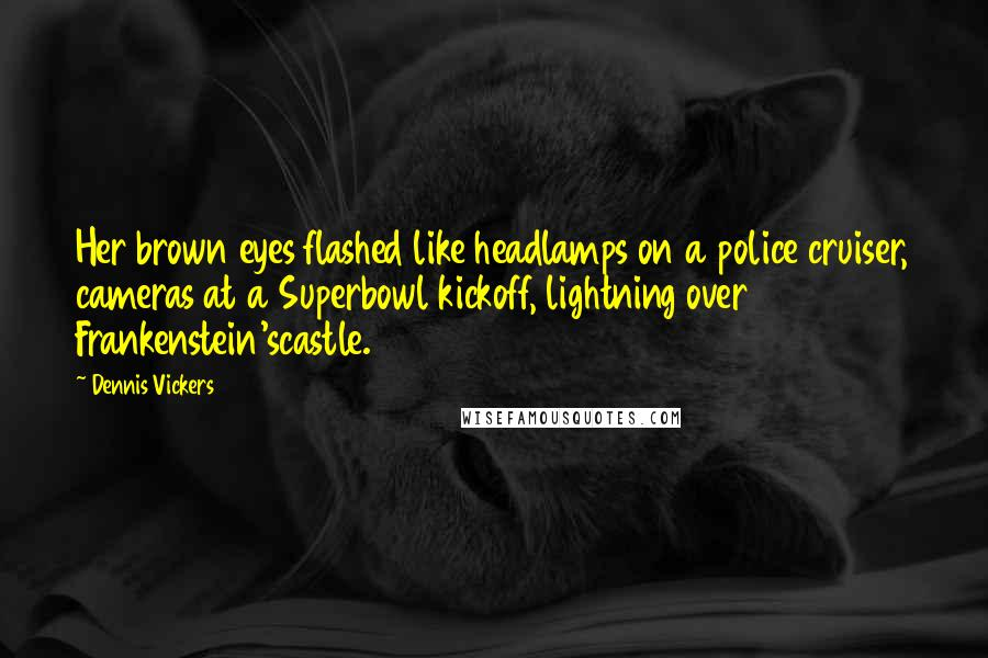 Dennis Vickers quotes: Her brown eyes flashed like headlamps on a police cruiser, cameras at a Superbowl kickoff, lightning over Frankenstein'scastle.