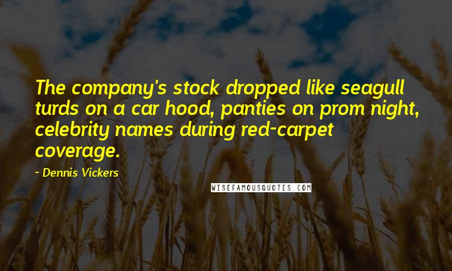 Dennis Vickers quotes: The company's stock dropped like seagull turds on a car hood, panties on prom night, celebrity names during red-carpet coverage.