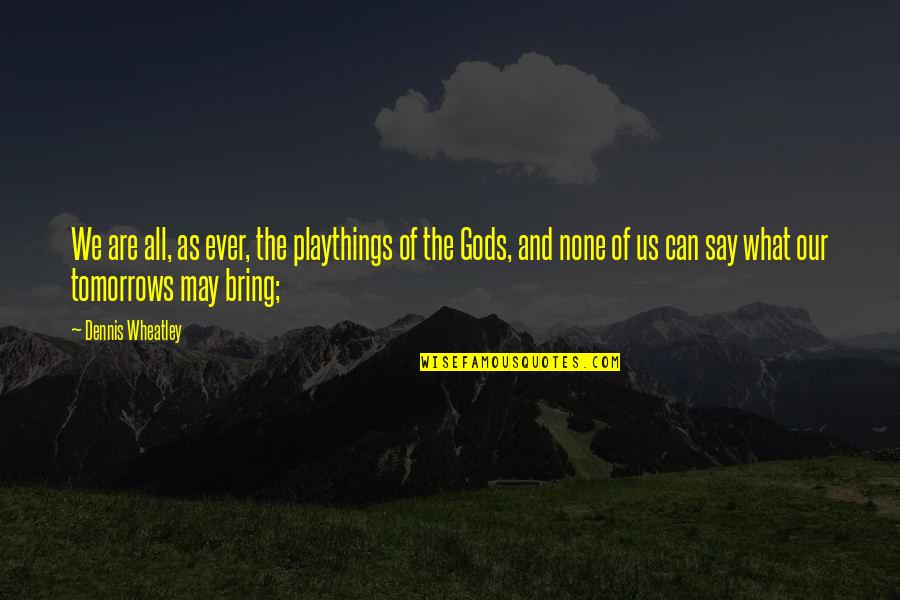 Dennis Wheatley Quotes By Dennis Wheatley: We are all, as ever, the playthings of