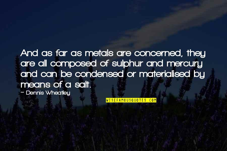 Dennis Wheatley Quotes By Dennis Wheatley: And as far as metals are concerned, they