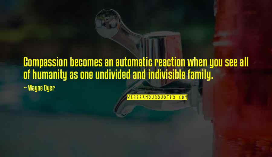 Dennis Wheatley Quotes By Wayne Dyer: Compassion becomes an automatic reaction when you see