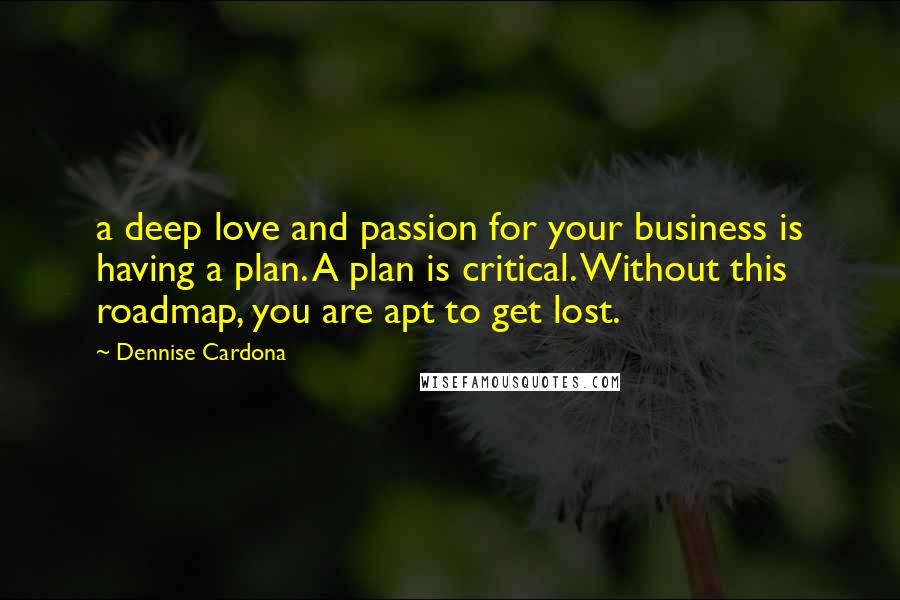Dennise Cardona quotes: a deep love and passion for your business is having a plan. A plan is critical. Without this roadmap, you are apt to get lost.