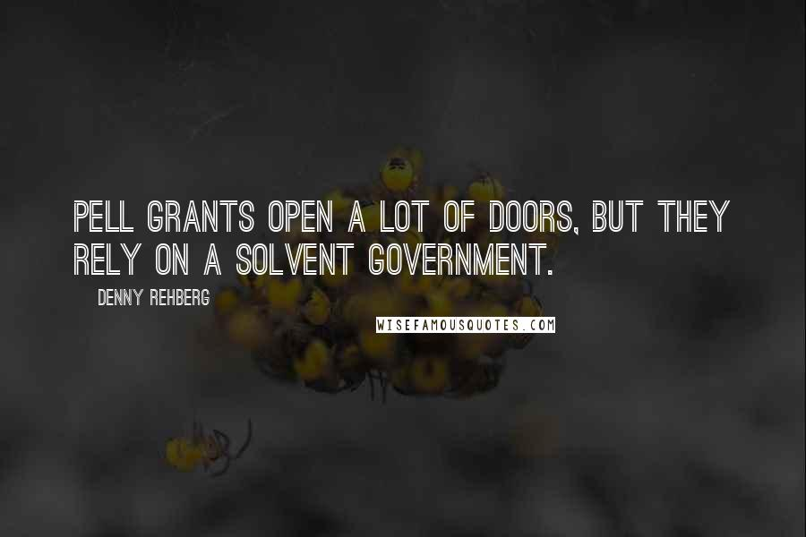 Denny Rehberg quotes: Pell Grants open a lot of doors, but they rely on a solvent government.