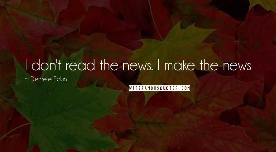 Denrele Edun quotes: I don't read the news. I make the news