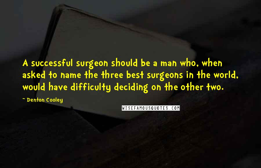 Denton Cooley quotes: A successful surgeon should be a man who, when asked to name the three best surgeons in the world, would have difficulty deciding on the other two.