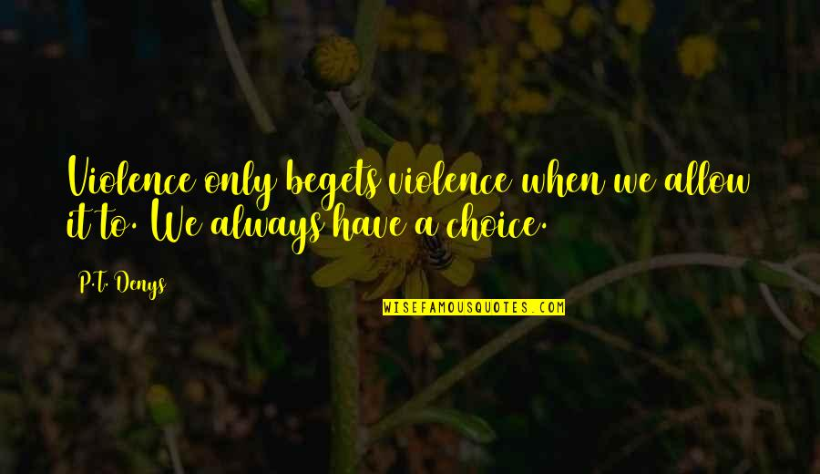 Denys Quotes By P.T. Denys: Violence only begets violence when we allow it