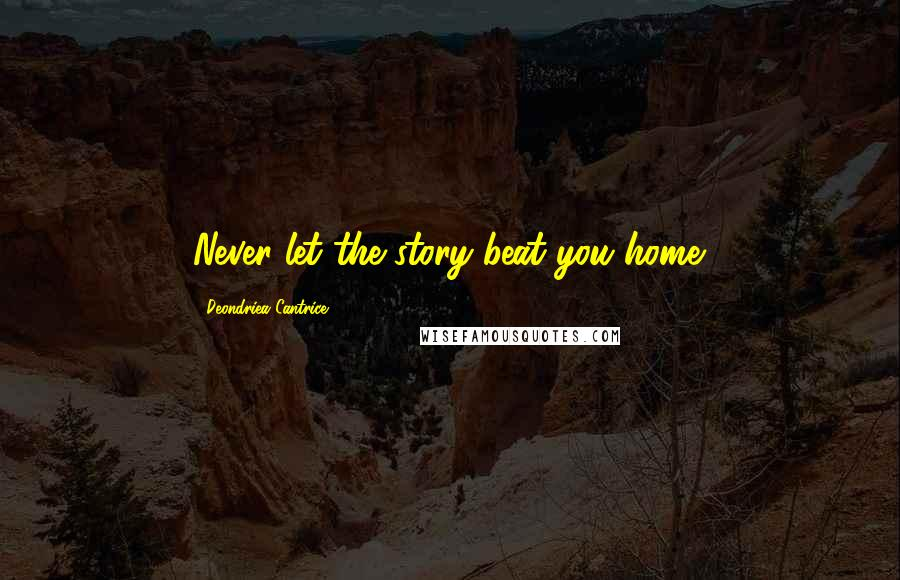 Deondriea Cantrice quotes: Never let the story beat you home.