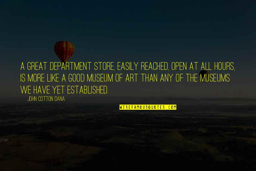 Department Store Quotes By John Cotton Dana: A great department store, easily reached, open at